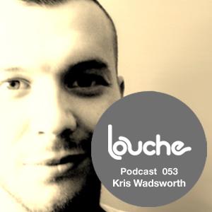2011-08-16 - Kris Wadsworth - Louche Podcast 053.jpg