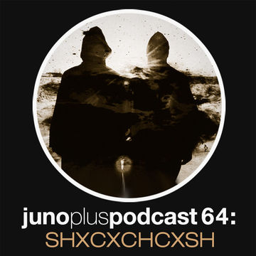 2013-07-03 - SHXCXCHCXSH - Juno Plus Podcast 64.jpg