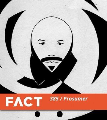 2013-06-03 - Prosumer - FACT Mix 385.jpg