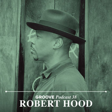 2014-12-24 - Robert Hood - Groove Podcast 38.jpg