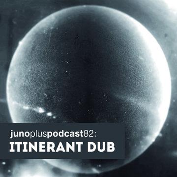 2014-03-12 - Itinerant Dub - Juno Plus Podcast 82.jpg