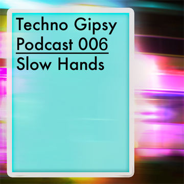 2013-07-12 - Slow Hands - Techno Gipsy Podcast 006.jpg