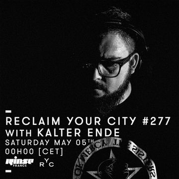 2018-05-05 - Kalter Ende - Reclaim Your City 277, Rinse FM France.jpg