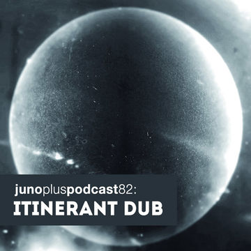 2014-03-12 - Itinerant Dub - Juno Plus Podcast 82.jpg